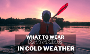 What To Wear When Kayaking In Cold Weather